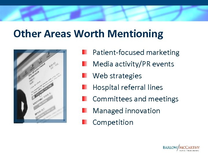 Other Areas Worth Mentioning Patient-focused marketing Media activity/PR events Web strategies Hospital referral lines