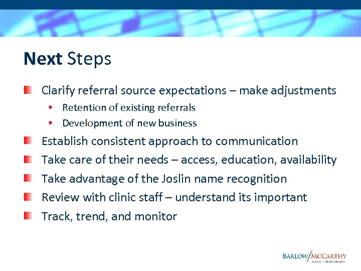 Next Steps Clarify referral source expectations – make adjustments • Retention of existing referrals