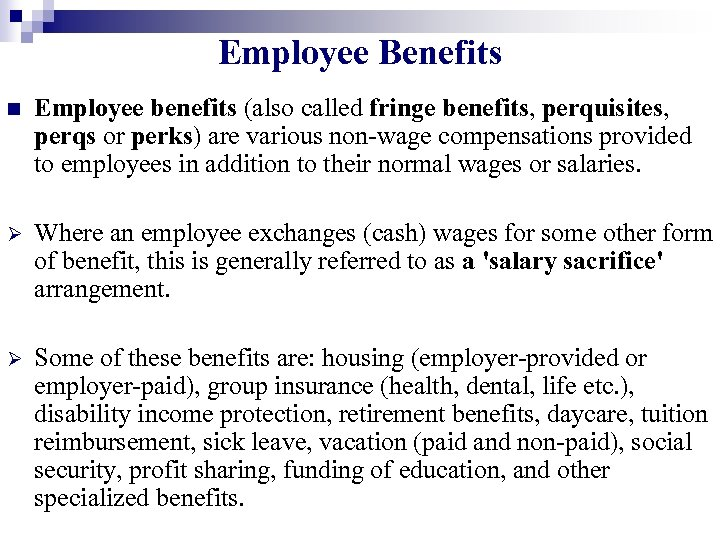 Employee Benefits n Employee benefits (also called fringe benefits, perquisites, perqs or perks) are