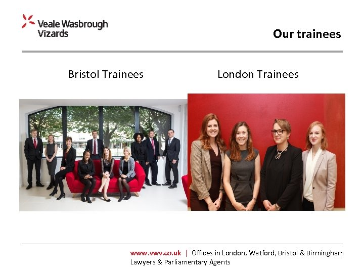 Our trainees Bristol Trainees London Trainees www. vwv. co. uk | Offices in London,