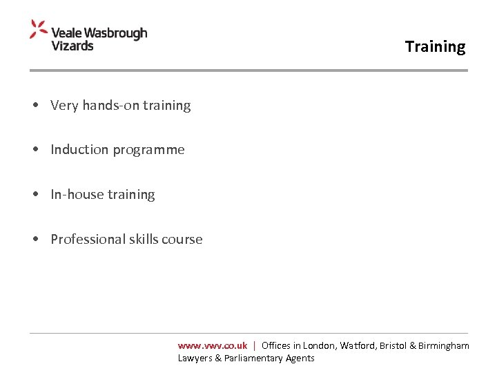 Training • Very hands-on training • Induction programme • In-house training • Professional skills