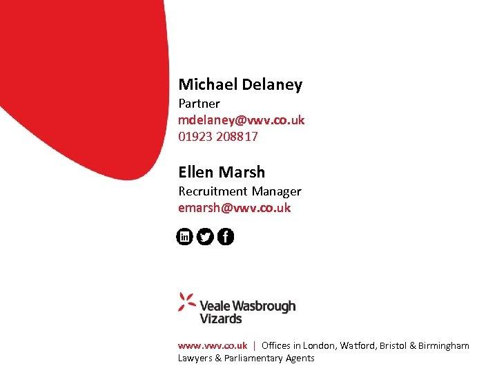 Michael Delaney Partner mdelaney@vwv. co. uk 01923 208817 Ellen Marsh Recruitment Manager emarsh@vwv. co.