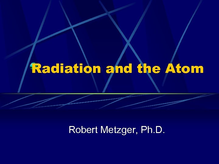 Radiation and the Atom Robert Metzger, Ph. D.