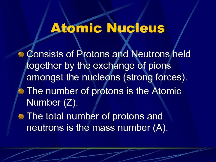 Atomic Nucleus Consists of Protons and Neutrons held together by the exchange of pions
