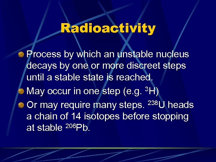 Radioactivity Process by which an unstable nucleus decays by one or more discreet steps
