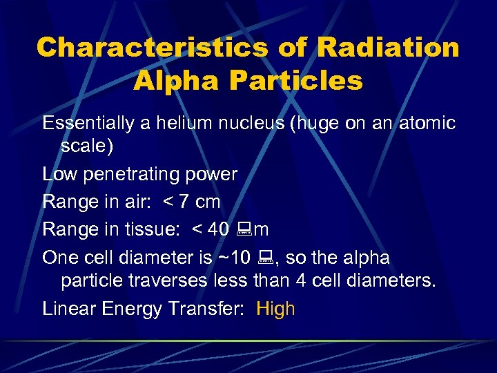 Characteristics of Radiation Alpha Particles Essentially a helium nucleus (huge on an atomic scale)