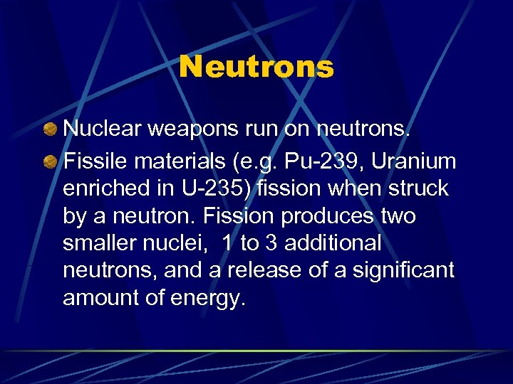 Neutrons Nuclear weapons run on neutrons. Fissile materials (e. g. Pu-239, Uranium enriched in
