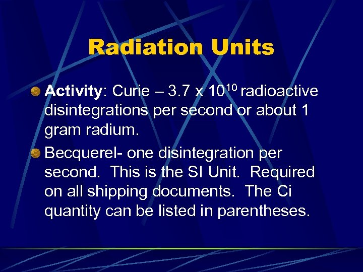 Radiation Units Activity: Curie – 3. 7 x 1010 radioactive disintegrations per second or