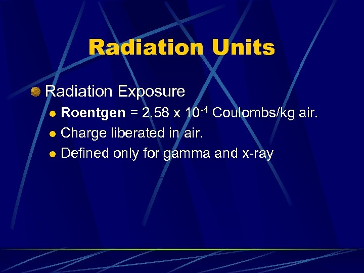 Radiation Units Radiation Exposure Roentgen = 2. 58 x 10 -4 Coulombs/kg air. l
