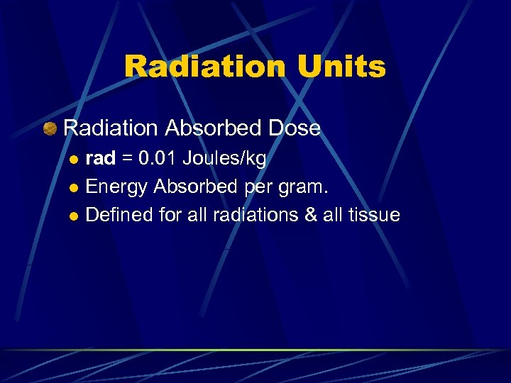 Radiation Units Radiation Absorbed Dose rad = 0. 01 Joules/kg l Energy Absorbed per