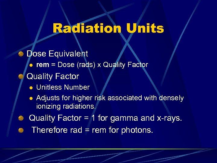 Radiation Units Dose Equivalent l rem = Dose (rads) x Quality Factor l l