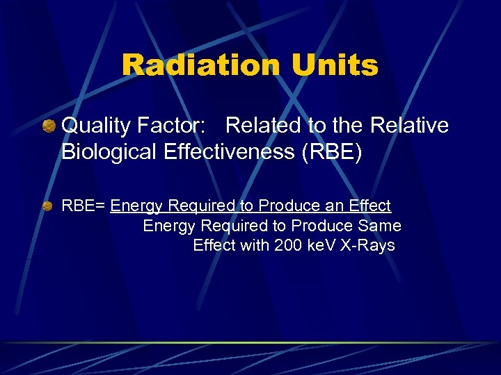 Radiation Units Quality Factor: Related to the Relative Biological Effectiveness (RBE) RBE= Energy Required