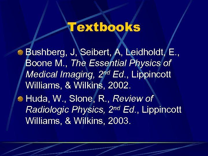 Textbooks Bushberg, J, Seibert, A, Leidholdt, E. , Boone M. , The Essential Physics