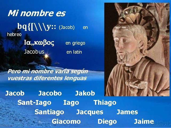 Mi nombre es bq{[\y: : (Jacob) en hebreo Ia, , kwbo en griego Jacobus
