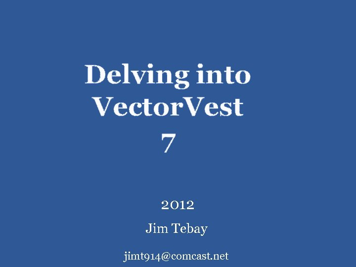 Delving into Vector. Vest 7 2012 Jim Tebay jimt 914@comcast. net