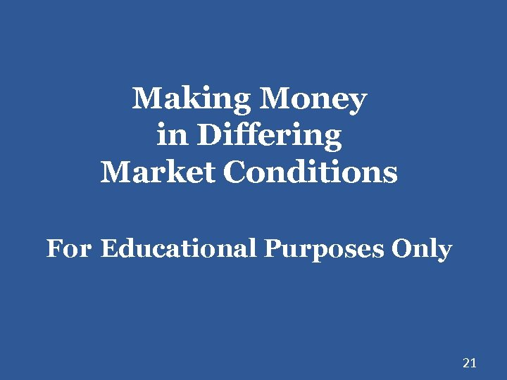 Making Money in Differing Market Conditions For Educational Purposes Only 21