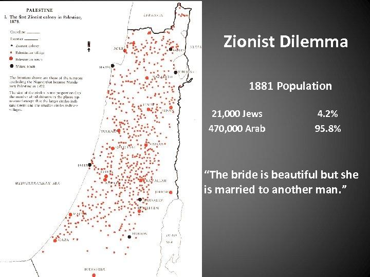 Zionist Dilemma 1881 Population 21, 000 Jews 470, 000 Arab 4. 2% 95. 8%