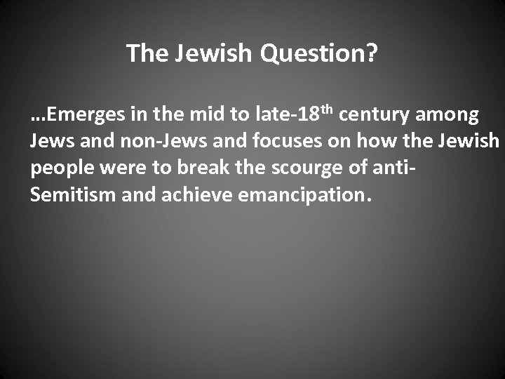 The Jewish Question? …Emerges in the mid to late-18 th century among Jews and
