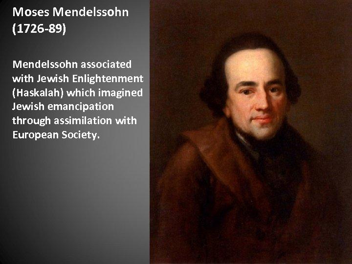 Moses Mendelssohn (1726 -89) Mendelssohn associated with Jewish Enlightenment (Haskalah) which imagined Jewish emancipation