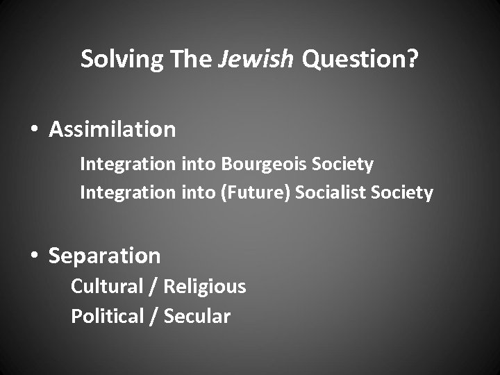 Solving The Jewish Question? • Assimilation Integration into Bourgeois Society Integration into (Future) Socialist