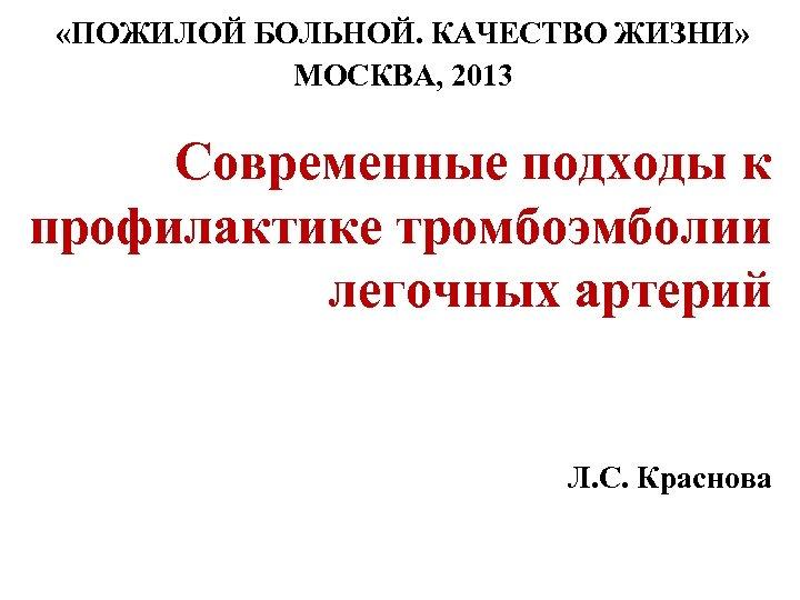 «ПОЖИЛОЙ БОЛЬНОЙ. КАЧЕСТВО ЖИЗНИ» МОСКВА, 2013 Современные подходы к профилактике тромбоэмболии легочных артерий