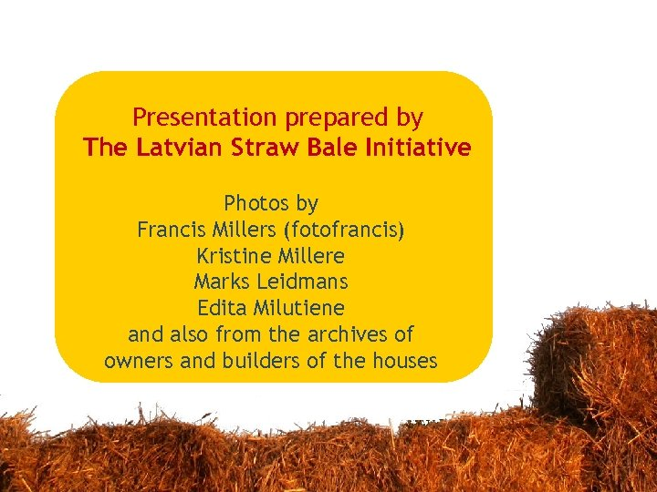 Presentation prepared by The Latvian Straw Bale Initiative Photos by Francis Millers (fotofrancis) Kristine