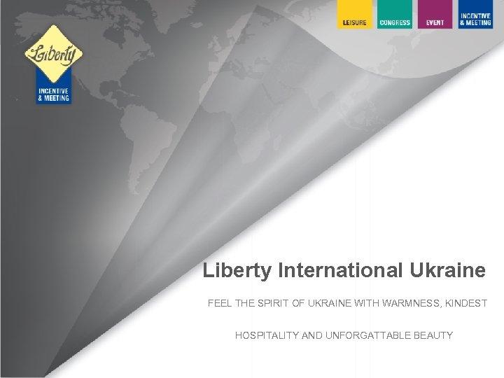 Liberty International Ukraine FEEL THE SPIRIT OF UKRAINE WITH WARMNESS, KINDEST HOSPITALITY AND UNFORGATTABLE