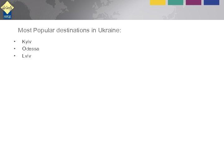 Most Popular destinations in Ukraine: • • • Kyiv Odessa Lviv