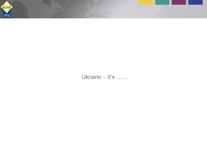 Ukraine – it's ……