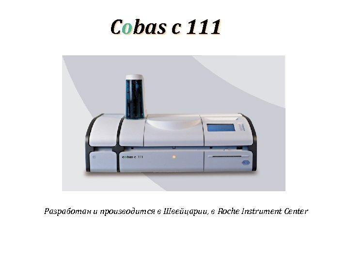 Cobas c 111 Разработан и производится в Швейцарии, в Roche Instrument Center