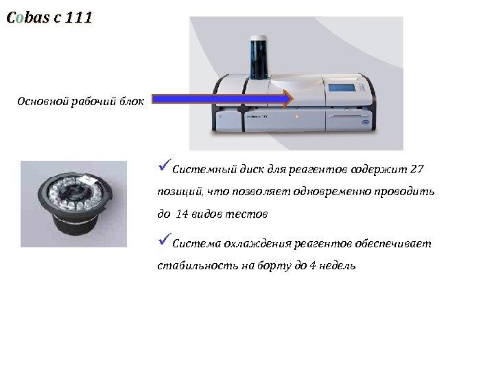 Cobas c 111 Основной рабочий блок üСистемный диск для реагентов содержит 27 позиций, что