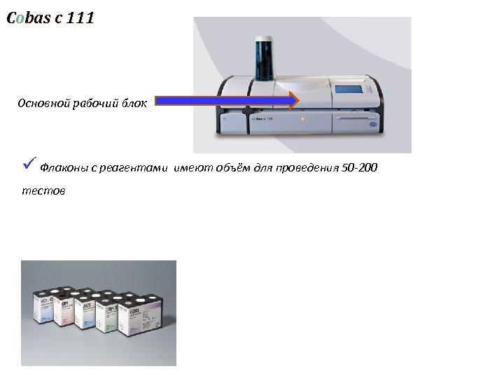 Cobas c 111 Основной рабочий блок ü Флаконы с реагентами имеют объём для проведения