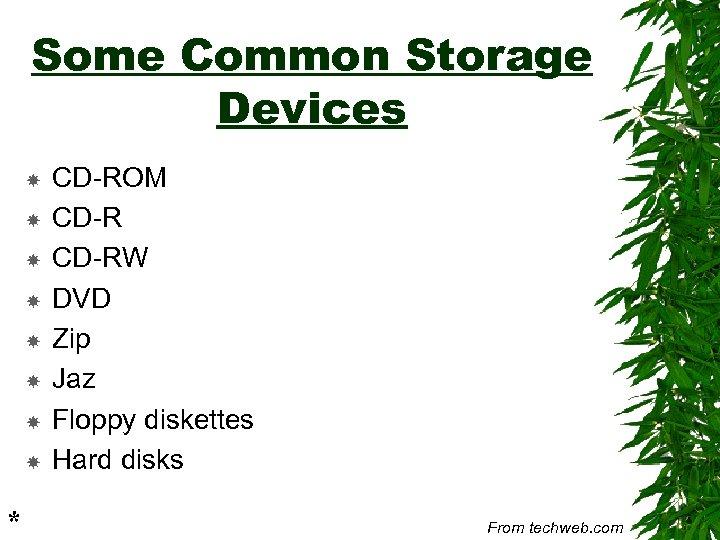 Some Common Storage Devices * CD-ROM CD-RW DVD Zip Jaz Floppy diskettes Hard disks