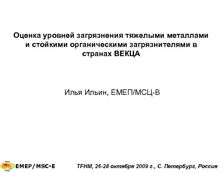 Оценка уровней загрязнения тяжелыми металлами и стойкими органическими загрязнителями в странах ВЕКЦА Илья Ильин,