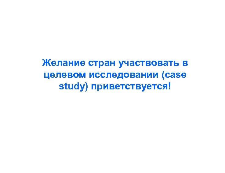 Желание стран участвовать в целевом исследовании (case study) приветствуется!