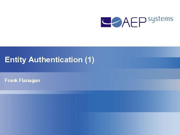 Entity Authentication (1) Frank Flanagan