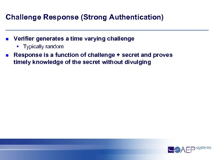 Challenge Response (Strong Authentication) n Verifier generates a time varying challenge § Typically random