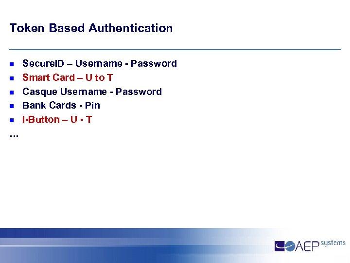 Token Based Authentication n n … Secure. ID – Username - Password Smart Card