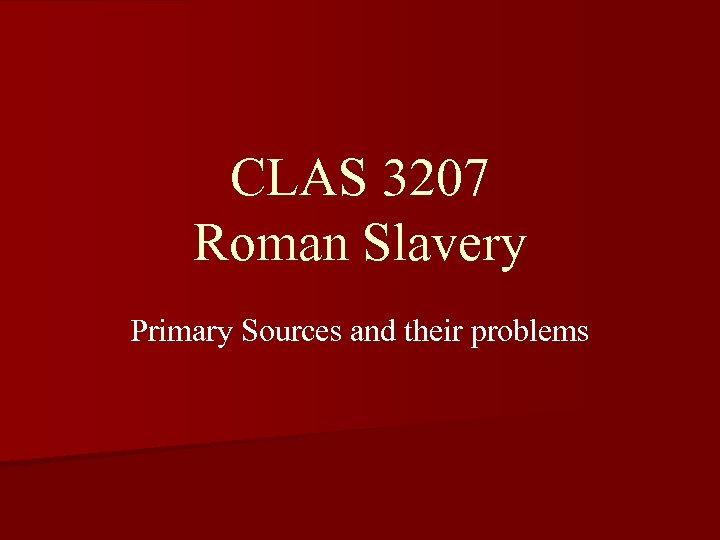 CLAS 3207 Roman Slavery Primary Sources and their problems