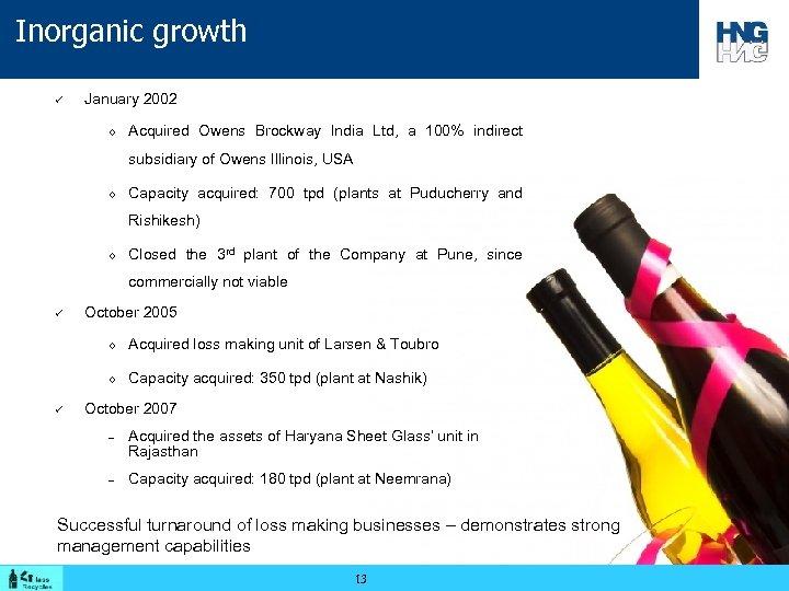 Inorganic growth ü January 2002 ◊ Acquired Owens Brockway India Ltd, a 100% indirect
