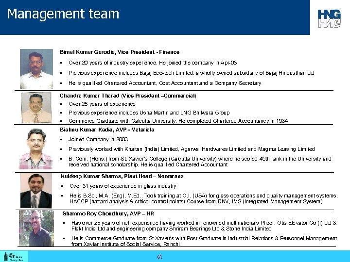 Management team Bimal Kumar Garodia, Vice President - Finance § Over 20 years of