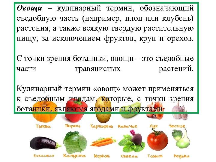 Овощи – кулинарный термин, обозначающий съедобную часть (например, плод или клубень) растения, а также