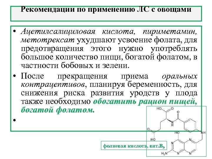 Рекомендации по применению ЛС с овощами • Ацетилсалициловая кислота, пириметамин, метотрексат ухудшают усвоение фолата,