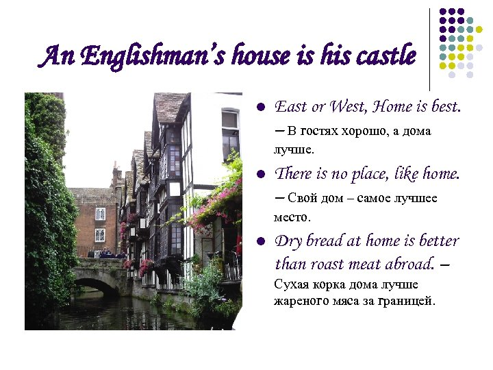 An Englishman's house is his castle l East or West, Home is best. –