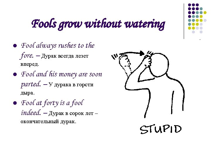 Fools grow without watering l Fool always rushes to the fore. – Дурак всегда