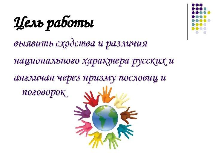 Цель работы выявить сходства и различия национального характера русских и англичан через призму пословиц