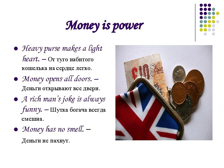 Money is power l Heavy purse makes a light heart. – От туго набитого