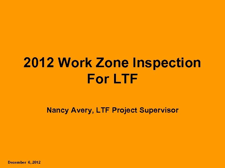 2012 Work Zone Inspection For LTF Nancy Avery, LTF Project Supervisor December 6, 2012