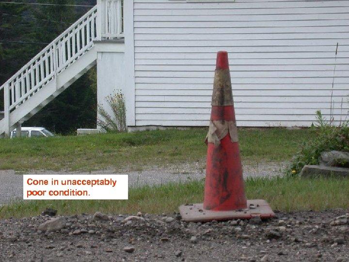Cone in unacceptably poor condition.