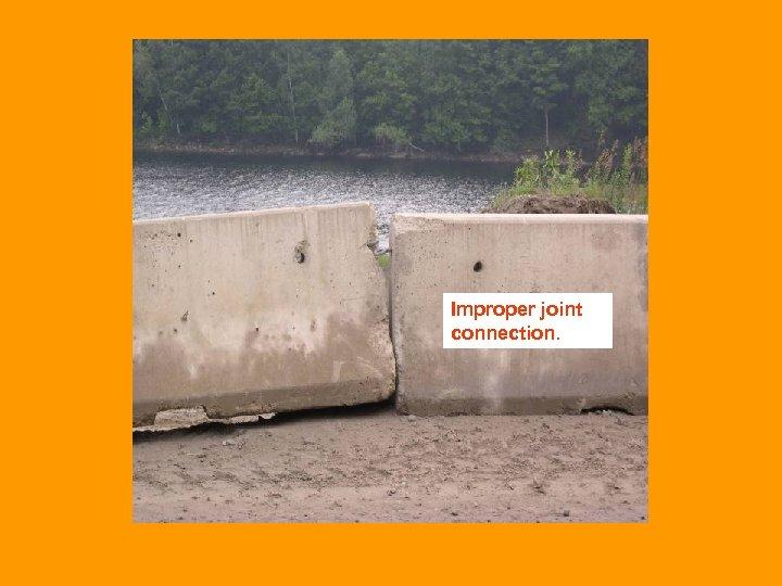 Improper joint connection.
